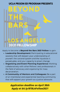 """Flyer with a logo of birds flying through a gate with words """"Beyond the Bars 2021 Fellowship. Followed under the logo by a bullet list listing what you can gain by becoming a 2021 fellow. Including, Leadership Development: Participating in educational sessions that will deepen your understanding of yourself, the carceral system and the injustices it perpetuates, and your capacity to enact change. Organizing and Event Planning Experience: Working collaboratively with other Fellows' and professionals in the field of advocacy and organizing for mass decarceration. A Community of Mentors and Colleagues: Be a part of an intentional and experiential learning community that will support your growth as a justice advocate. Ending with the notes Application deadline on April 30th Apply at bit.ly/BTBLAFellow2021."""